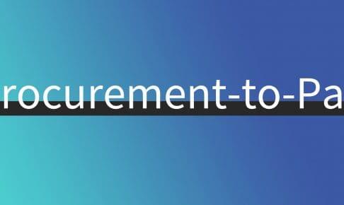 """Procurement-to-Pay""が調達をスムーズにする。海外で話題の調達購買プロセスとは?"